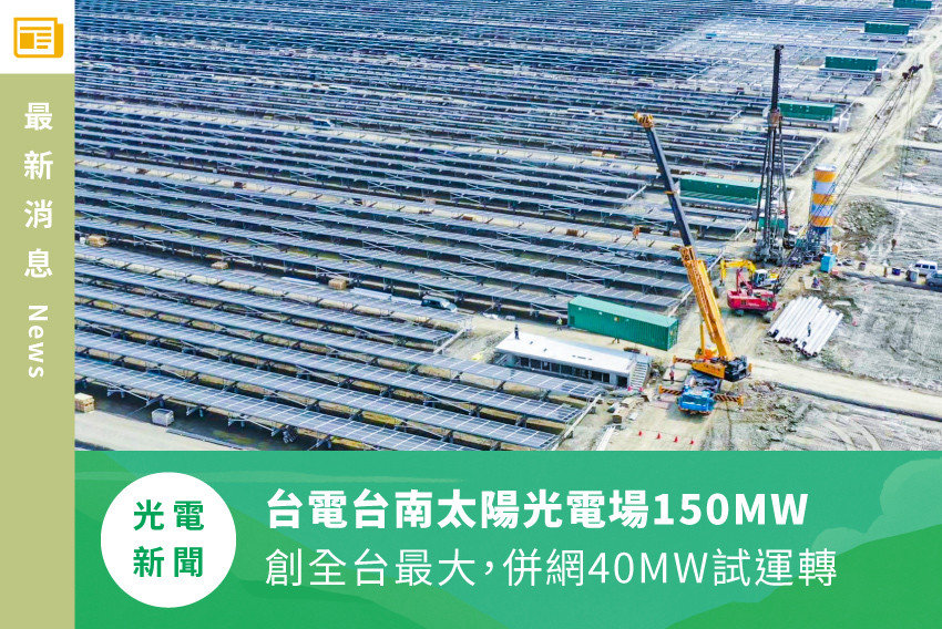 【光電新聞】台電台南太陽光電場150MW創全台最大,併網40MW試運轉