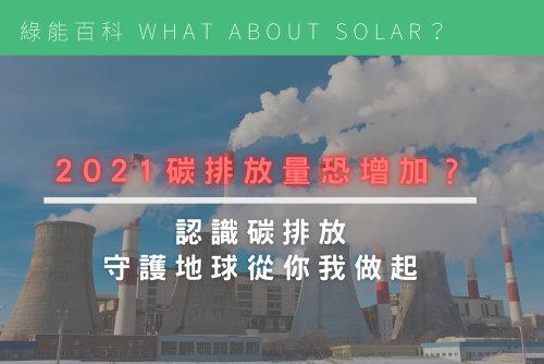 2021碳排放量恐增加?認識碳排放,守護地球從你我做起