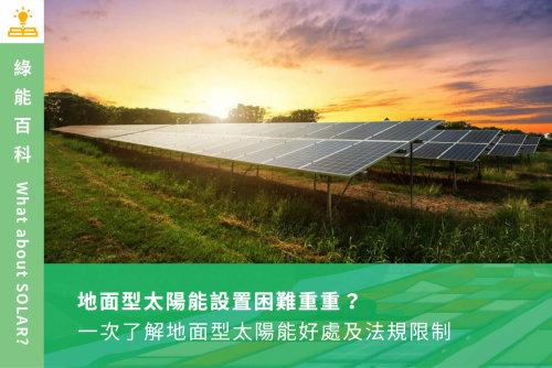 地面型太陽能設置困難重重?一次了解地面型太陽能好處及法規限制