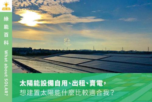 太陽能設備自用、出租、賣電,想建置太陽能什麼比較適合我?