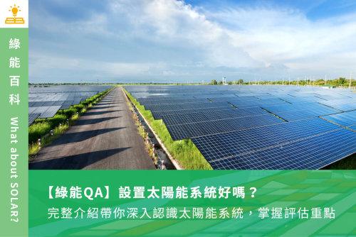 【綠能QA】設置太陽能系統好嗎?完整介紹帶你深入認識太陽能系統,掌握評估重點